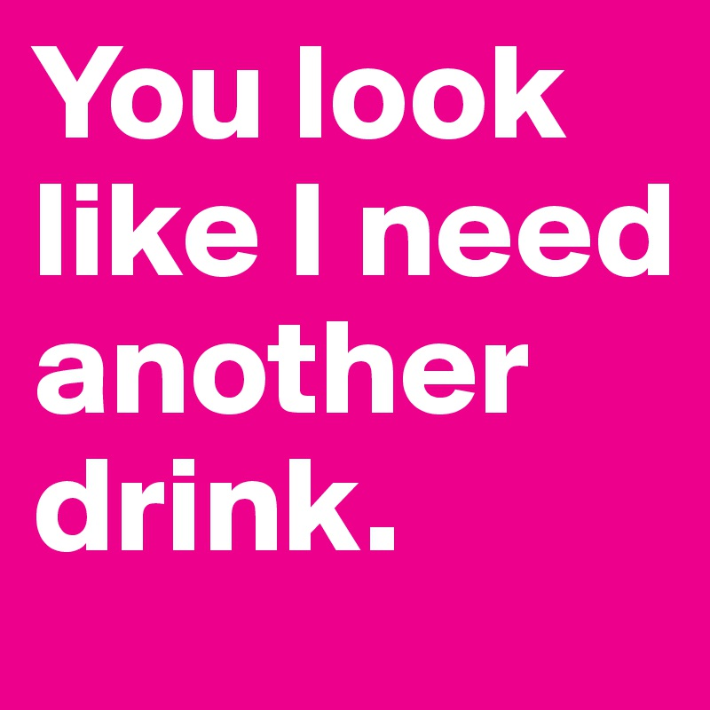 You look like I need another drink.