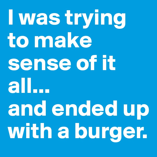 I was trying to make sense of it all...  and ended up with a burger.