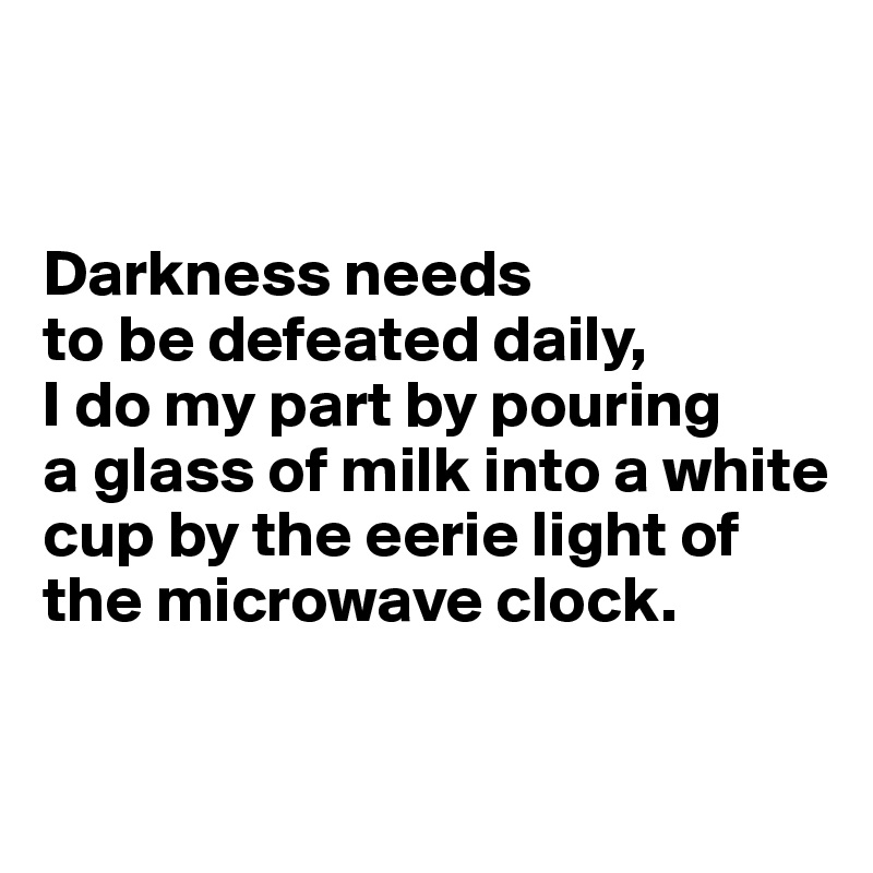 Darkness needs  to be defeated daily,  I do my part by pouring  a glass of milk into a white cup by the eerie light of the microwave clock.