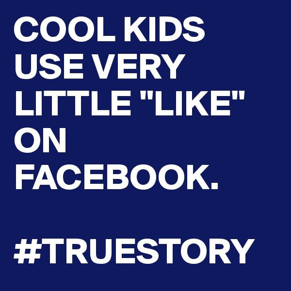 "COOL KIDS USE VERY LITTLE ""LIKE"" ON FACEBOOK.  #TRUESTORY"