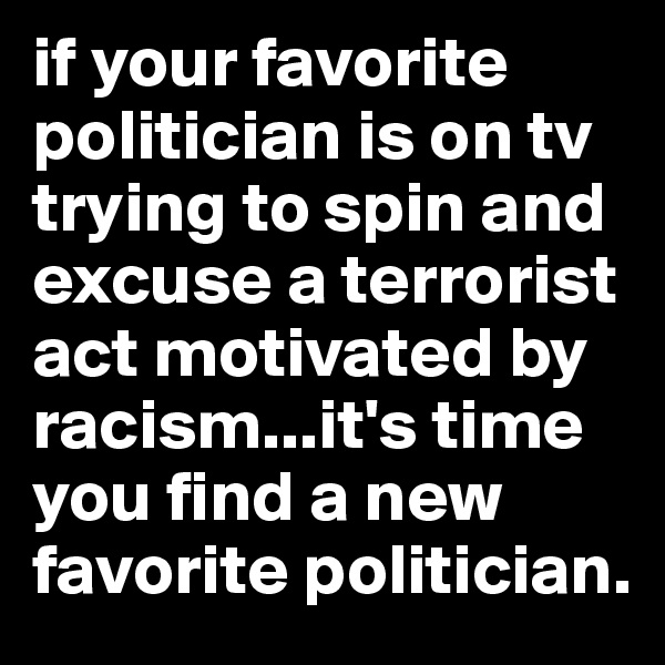 if your favorite politician is on tv trying to spin and excuse a terrorist act motivated by racism...it's time you find a new favorite politician.