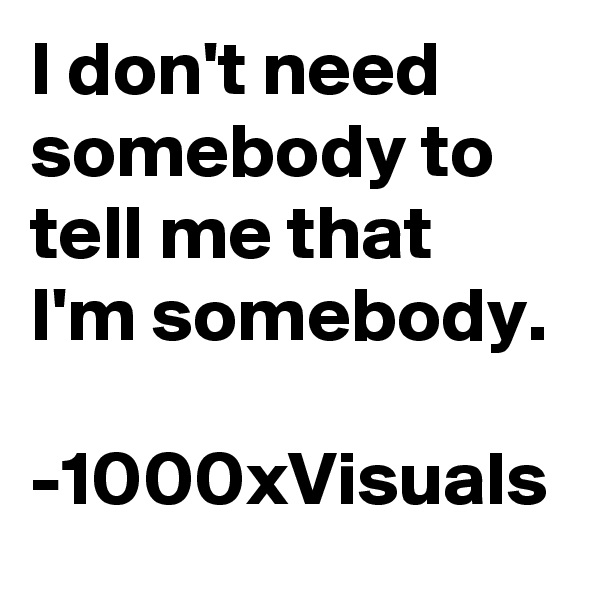 I don't need somebody to tell me that I'm somebody.   -1000xVisuals