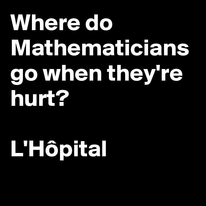 Where do Mathematicians go when they're hurt?   L'Hôpital