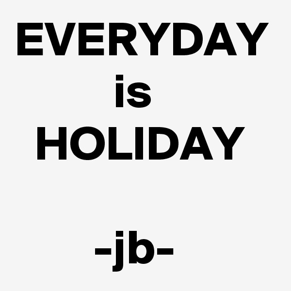 EVERYDAY           is   HOLIDAY          -jb-