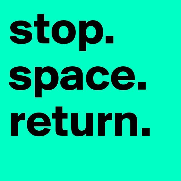 stop. space. return.
