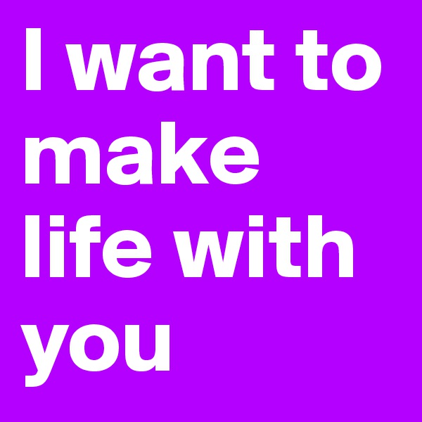 I want to make life with you