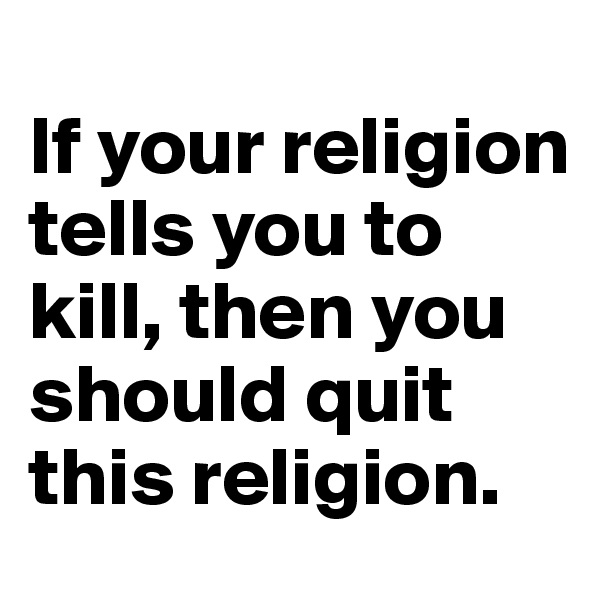 If your religion tells you to kill, then you should quit this religion.