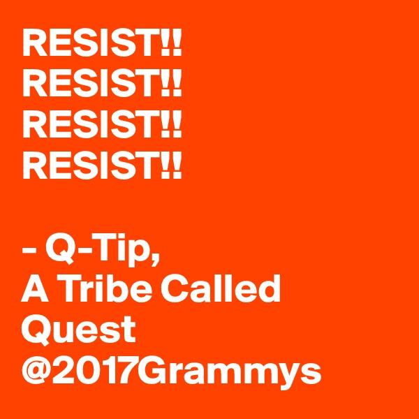RESIST!!  RESIST!! RESIST!! RESIST!!  - Q-Tip,  A Tribe Called Quest @2017Grammys