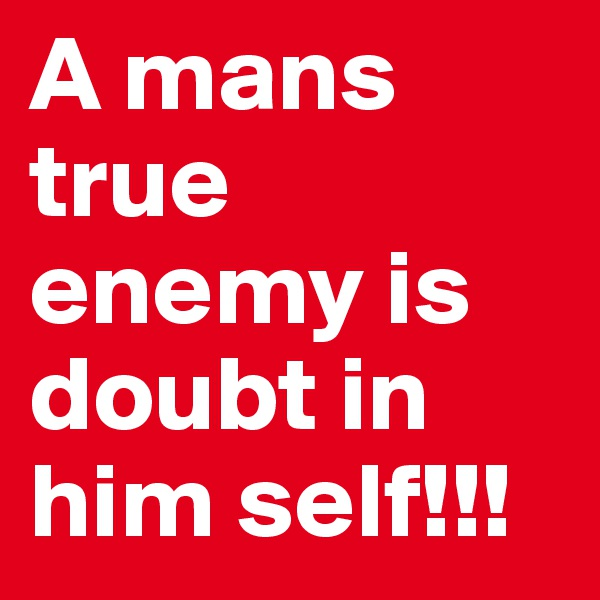 A mans true enemy is doubt in him self!!!