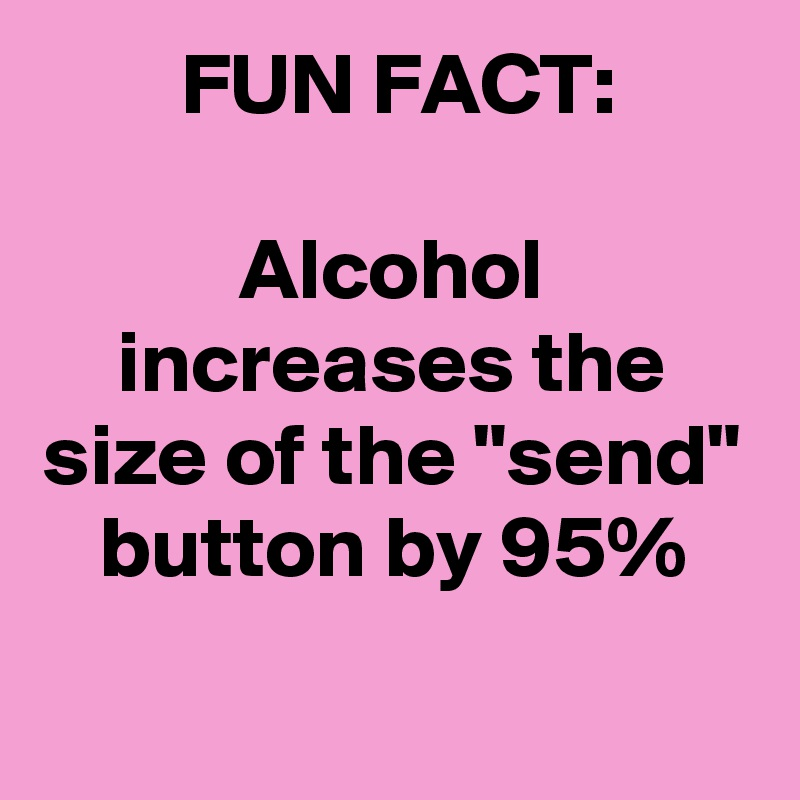 """FUN FACT:  Alcohol increases the size of the """"send"""" button by 95%"""