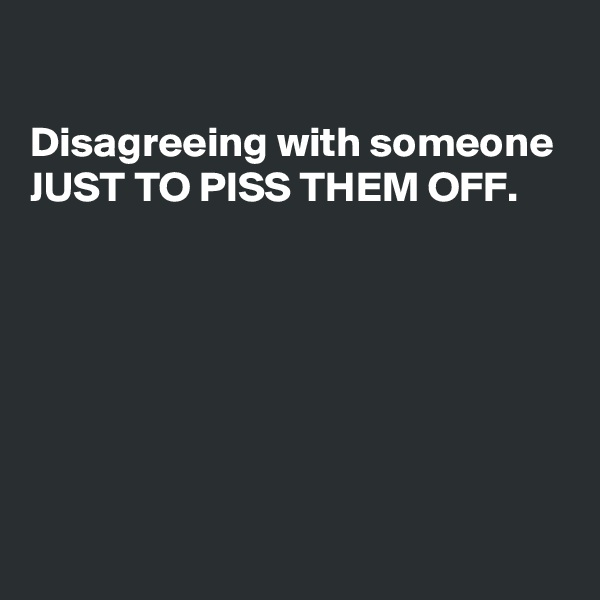 Disagreeing with someone JUST TO PISS THEM OFF.
