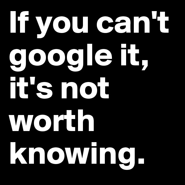If you can't google it, it's not worth knowing.