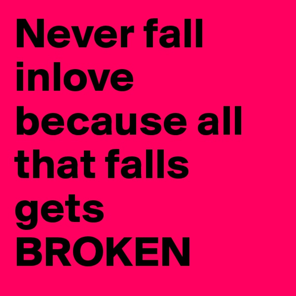 Never fall inlove because all that falls gets BROKEN