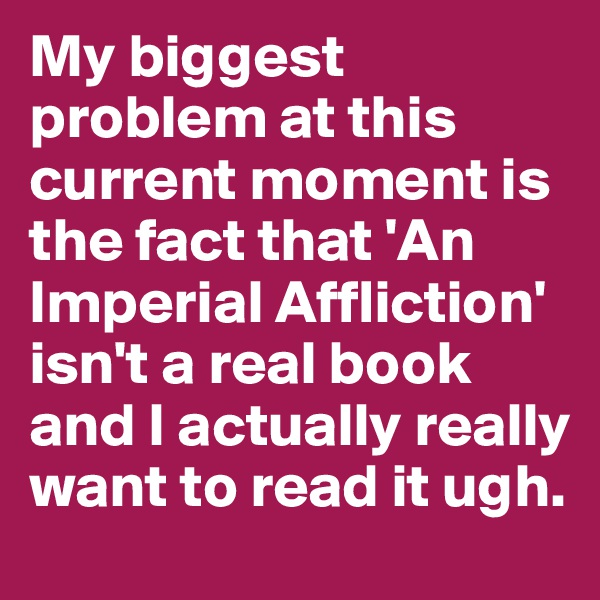 My biggest problem at this current moment is the fact that 'An Imperial Affliction' isn't a real book and I actually really want to read it ugh.