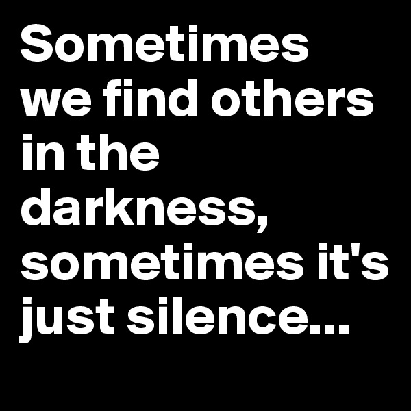 Sometimes we find others in the darkness, sometimes it's just silence...