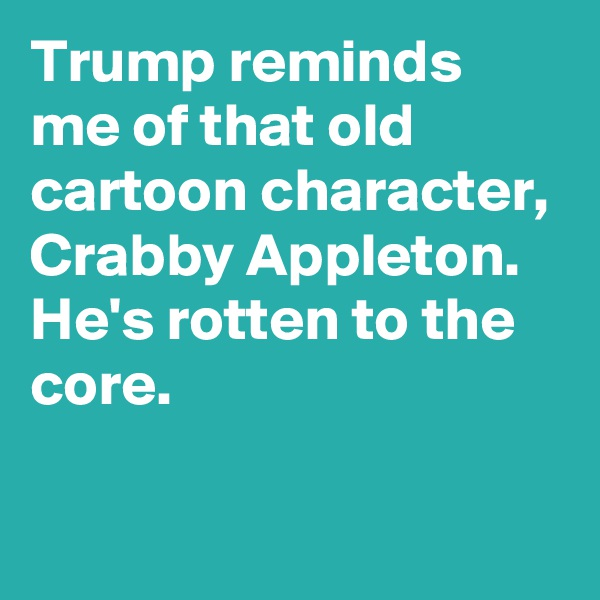 Trump reminds me of that old cartoon character, Crabby Appleton. He's rotten to the core.