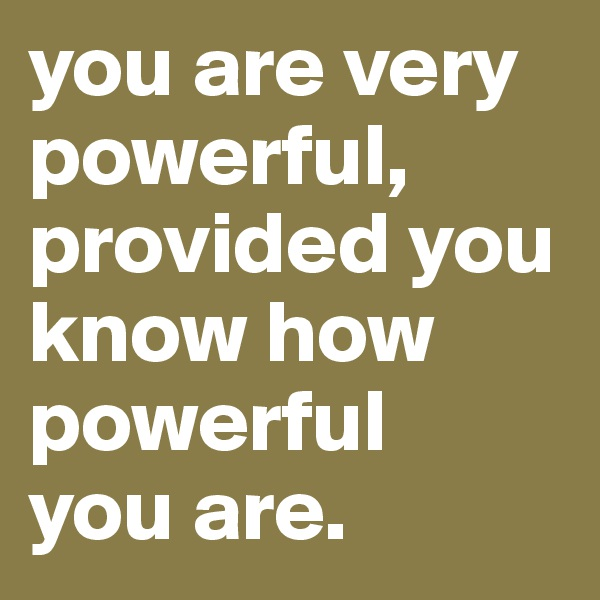 you are very powerful, provided you know how powerful  you are.