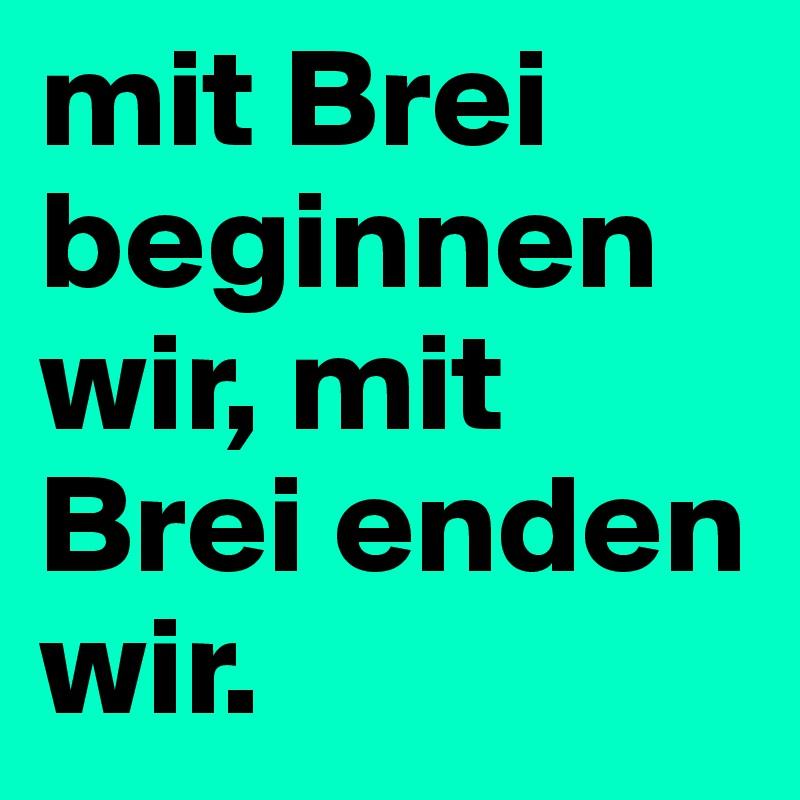 mit Brei beginnen wir, mit Brei enden wir.