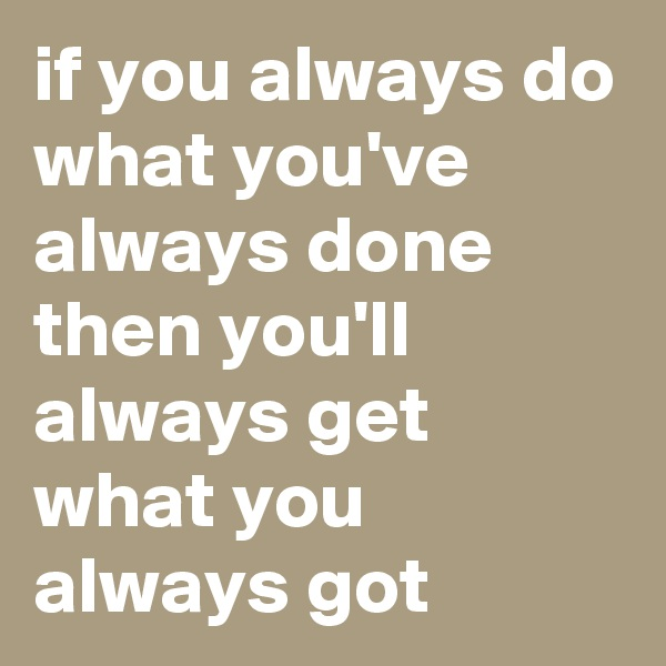 if you always do what you've always done then you'll always get what you always got