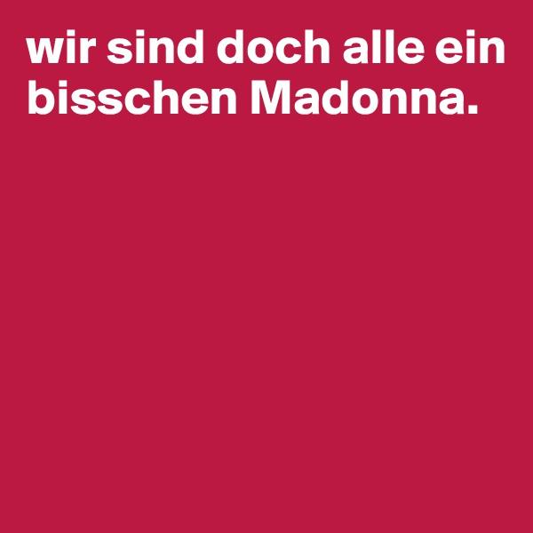 wir sind doch alle ein bisschen Madonna.