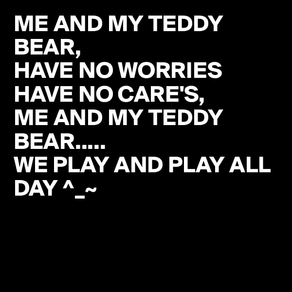 ME AND MY TEDDY BEAR, HAVE NO WORRIES HAVE NO CARE'S, ME AND MY TEDDY BEAR..... WE PLAY AND PLAY ALL DAY ^_~