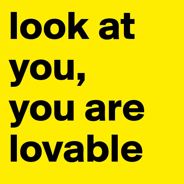 look at you, you are lovable