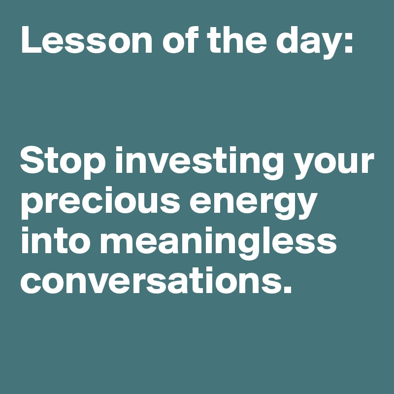 Lesson of the day:   Stop investing your precious energy into meaningless conversations.