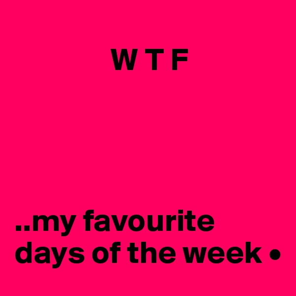W T F     ..my favourite days of the week •