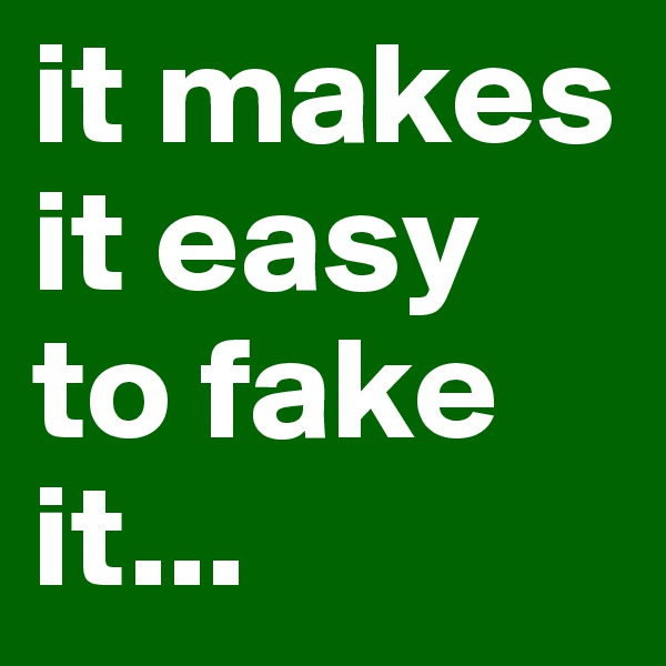 it makes it easy to fake it...