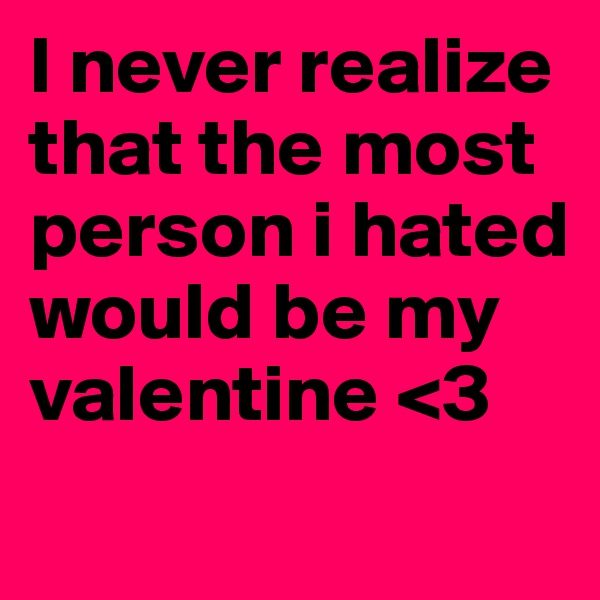 I never realize that the most person i hated would be my valentine <3
