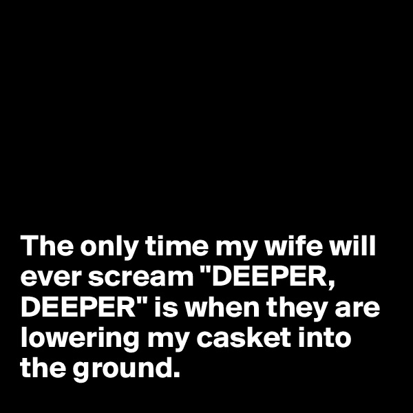 "The only time my wife will ever scream ""DEEPER, DEEPER"" is when they are lowering my casket into the ground."