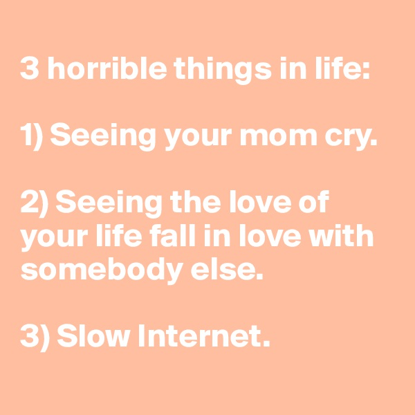 3 horrible things in life:   1) Seeing your mom cry.   2) Seeing the love of your life fall in love with somebody else.   3) Slow Internet.