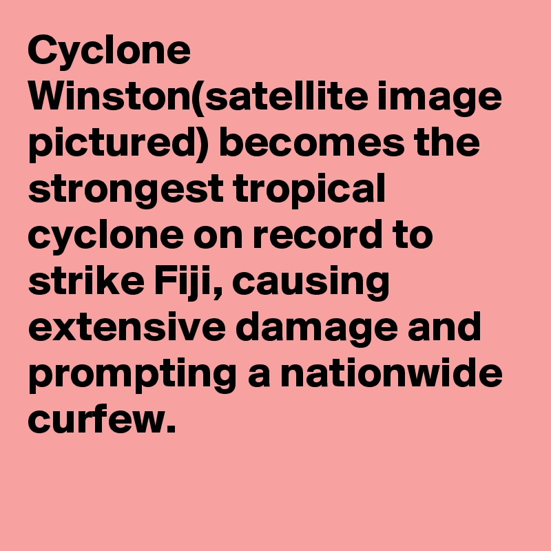 Cyclone Winston(satellite image pictured) becomes the strongest tropical cyclone on record to strike Fiji, causing extensive damage and prompting a nationwide curfew.