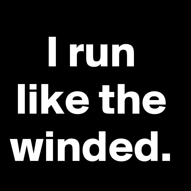 I run like the winded.