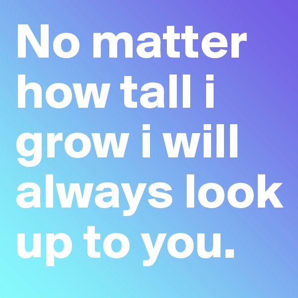 No matter how tall i grow i will always look up to you.