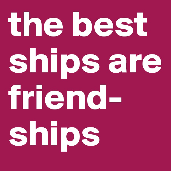 the best ships are friend-ships