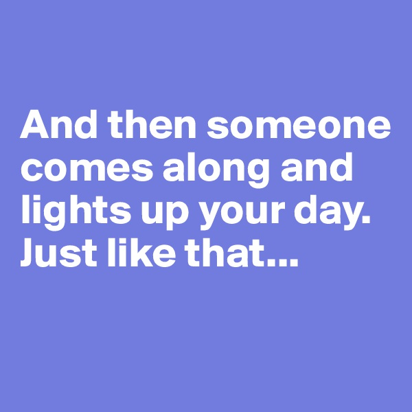 And then someone comes along and lights up your day.  Just like that...