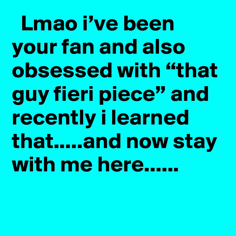 """Lmao i've been your fan and also obsessed with """"that guy fieri piece"""" and recently i learned that.....and now stay with me here......"""