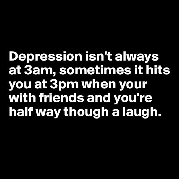 Depression isn't always at 3am, sometimes it hits you at 3pm when your with friends and you're half way though a laugh.