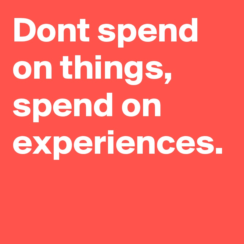 Dont spend on things, spend on experiences.