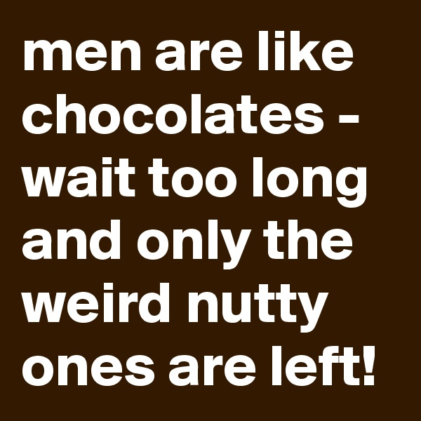 men are like chocolates - wait too long and only the weird nutty ones are left!