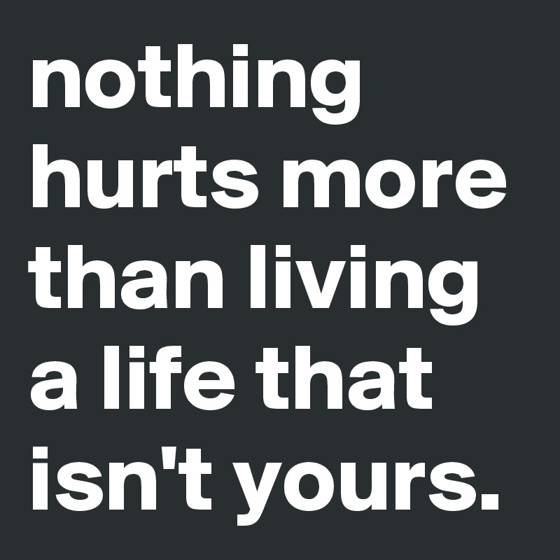 nothing hurts more than living a life that isn't yours.