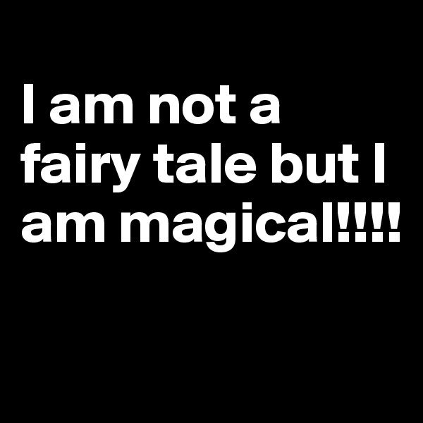 I am not a fairy tale but I am magical!!!!