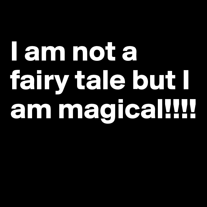 I am not a fairy tale but I am magical!!!!