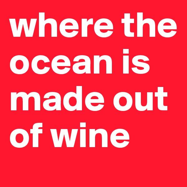 where the ocean is made out of wine