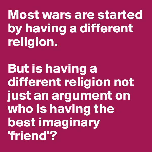 Most wars are started by having a different religion.  But is having a different religion not just an argument on who is having the best imaginary 'friend'?