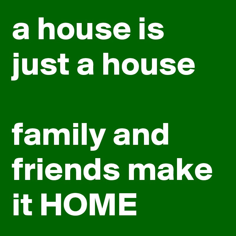 a house is just a house  family and friends make it HOME
