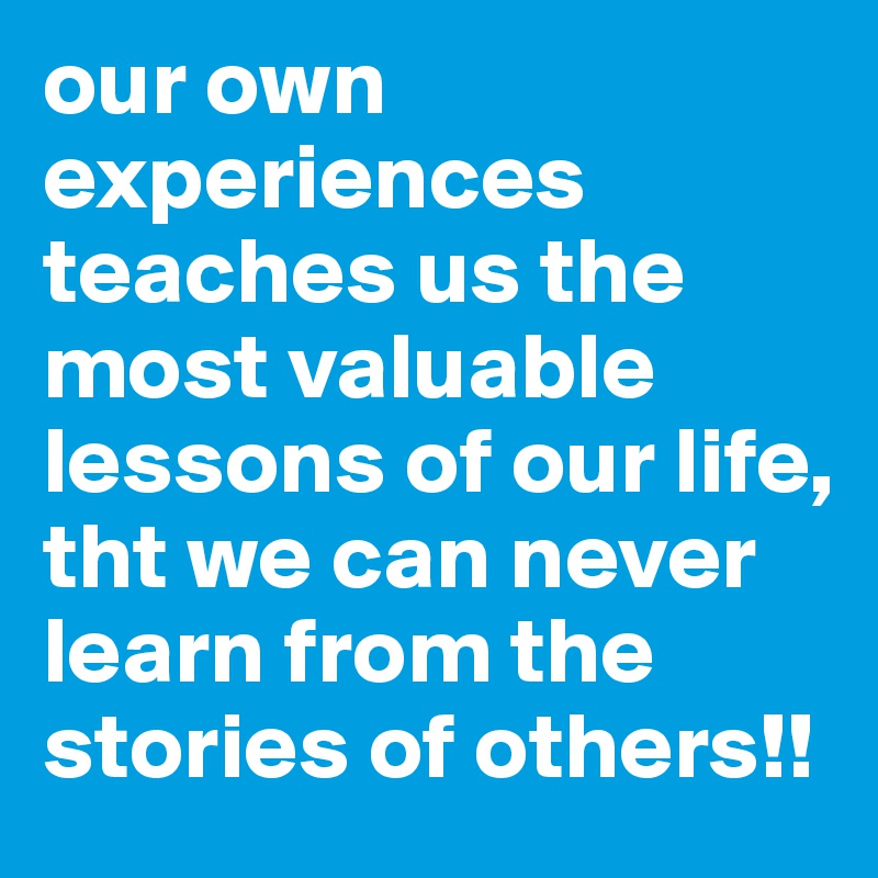 our own experiences teaches us the most valuable lessons of our life, tht we can never learn from the stories of others!!