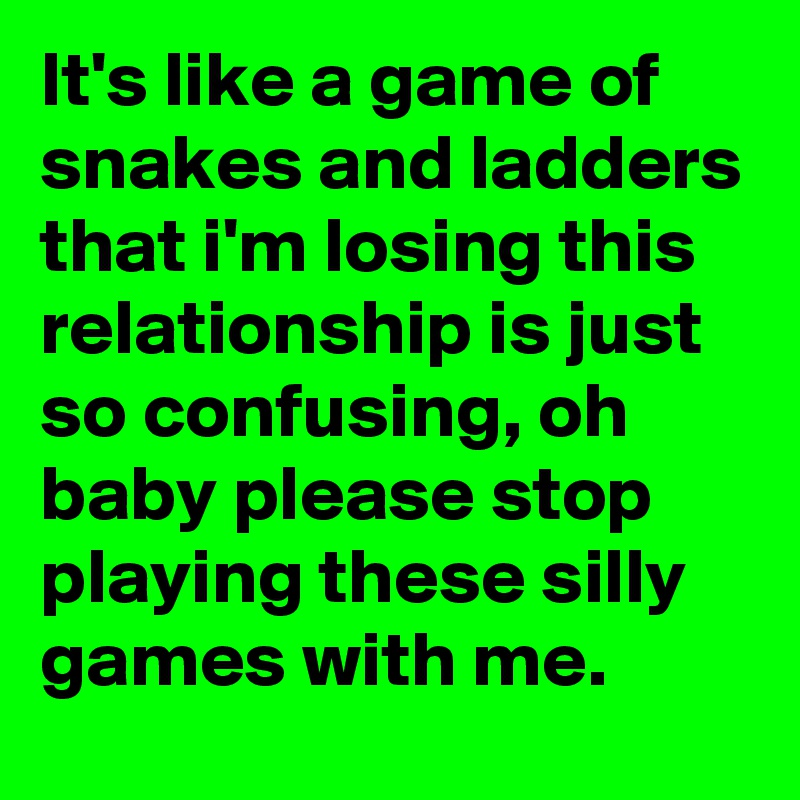 It's like a game of snakes and ladders that i'm losing this relationship is just so confusing, oh baby please stop playing these silly games with me.
