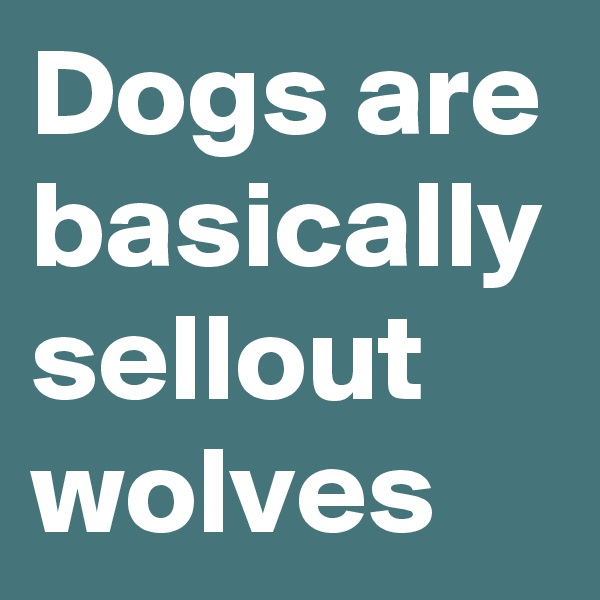 Dogs are basically sellout wolves